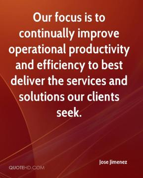 Jose Jimenez  - Our focus is to continually improve operational productivity and efficiency to best deliver the services and solutions our clients seek.