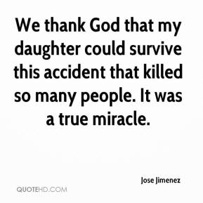 Jose Jimenez  - We thank God that my daughter could survive this accident that killed so many people. It was a true miracle.