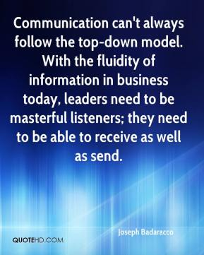 Joseph Badaracco  - Communication can't always follow the top-down model. With the fluidity of information in business today, leaders need to be masterful listeners; they need to be able to receive as well as send.