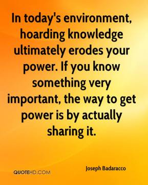 Joseph Badaracco  - In today's environment, hoarding knowledge ultimately erodes your power. If you know something very important, the way to get power is by actually sharing it.