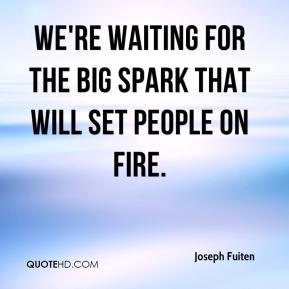 Joseph Fuiten  - We're waiting for the big spark that will set people on fire.