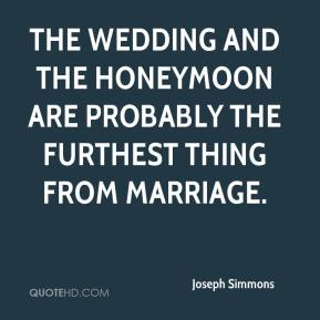 Joseph Simmons  - The wedding and the honeymoon are probably the furthest thing from marriage.