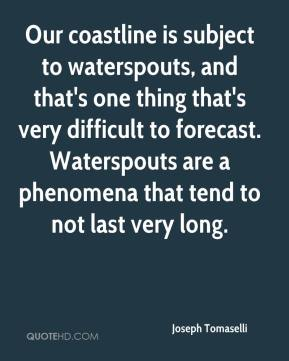 Our coastline is subject to waterspouts, and that's one thing that's very difficult to forecast. Waterspouts are a phenomena that tend to not last very long.