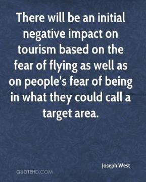 Joseph West  - There will be an initial negative impact on tourism based on the fear of flying as well as on people's fear of being in what they could call a target area.