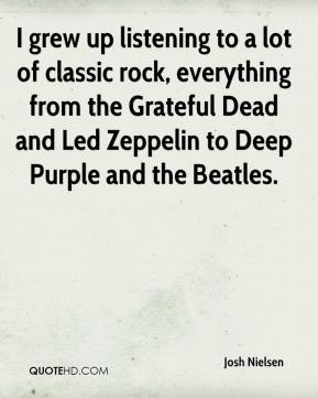 Josh Nielsen  - I grew up listening to a lot of classic rock, everything from the Grateful Dead and Led Zeppelin to Deep Purple and the Beatles.