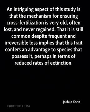 Joshua Kohn  - An intriguing aspect of this study is that the mechanism for ensuring cross-fertilization is very old, often lost, and never regained. That it is still common despite frequent and irreversible loss implies that this trait confers an advantage to species that possess it, perhaps in terms of reduced rates of extinction.