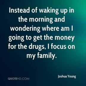 Joshua Young  - Instead of waking up in the morning and wondering where am I going to get the money for the drugs, I focus on my family.