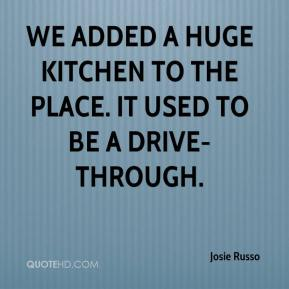 Josie Russo  - We added a huge kitchen to the place. It used to be a drive-through.
