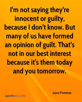 Joyce Foreman  - I'm not saying they're innocent or guilty, because I don't know. But many of us have formed an opinion of guilt. That's not in our best interest because it's them today and you tomorrow.