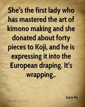 Joyce Ma  - She's the first lady who has mastered the art of kimono making and she donated about forty pieces to Koji, and he is expressing it into the European draping. It's wrapping.