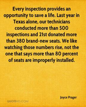 Joyce Prager  - Every inspection provides an opportunity to save a life. Last year in Texas alone, our technicians conducted more than 500 inspections and 21st donated more than 380 brand-new seats. We like watching those numbers rise, not the one that says more than 80 percent of seats are improperly installed.
