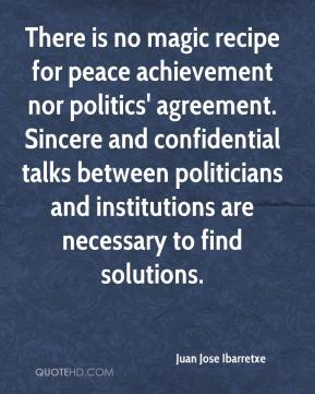 Juan Jose Ibarretxe  - There is no magic recipe for peace achievement nor politics' agreement. Sincere and confidential talks between politicians and institutions are necessary to find solutions.