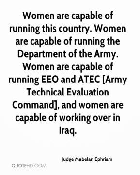 Women are capable of running this country. Women are capable of running the Department of the Army. Women are capable of running EEO and ATEC [Army Technical Evaluation Command], and women are capable of working over in Iraq.