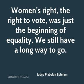 Judge Mabelan Ephriam  - Women's right, the right to vote, was just the beginning of equality. We still have a long way to go.