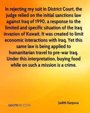 In rejecting my suit in District Court, the judge relied on the initial sanctions law against Iraq of 1990, a response to the limited and specific situation of the Iraq invasion of Kuwait. It was created to limit economic interactions with Iraq. Yet this same law is being applied to humanitarian travel to pre-war Iraq. Under this interpretation, buying food while on such a mission is a crime.