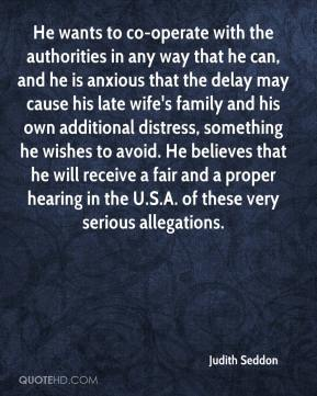 Judith Seddon  - He wants to co-operate with the authorities in any way that he can, and he is anxious that the delay may cause his late wife's family and his own additional distress, something he wishes to avoid. He believes that he will receive a fair and a proper hearing in the U.S.A. of these very serious allegations.
