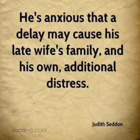 Judith Seddon  - He's anxious that a delay may cause his late wife's family, and his own, additional distress.