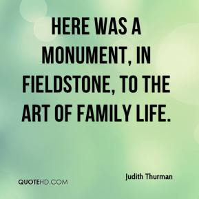 Judith Thurman  - Here was a monument, in fieldstone, to the art of family life.