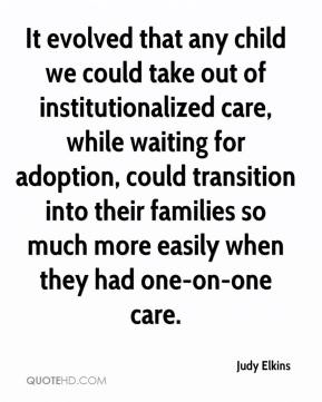 It evolved that any child we could take out of institutionalized care, while waiting for adoption, could transition into their families so much more easily when they had one-on-one care.