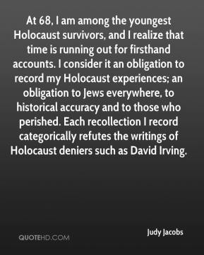 Judy Jacobs  - At 68, I am among the youngest Holocaust survivors, and I realize that time is running out for firsthand accounts. I consider it an obligation to record my Holocaust experiences; an obligation to Jews everywhere, to historical accuracy and to those who perished. Each recollection I record categorically refutes the writings of Holocaust deniers such as David Irving.