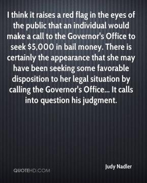Judy Nadler  - I think it raises a red flag in the eyes of the public that an individual would make a call to the Governor's Office to seek $5,000 in bail money. There is certainly the appearance that she may have been seeking some favorable disposition to her legal situation by calling the Governor's Office... It calls into question his judgment.