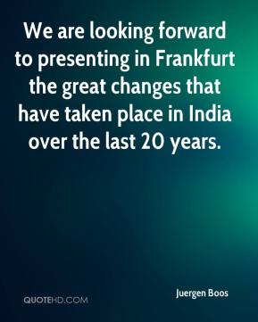 Juergen Boos  - We are looking forward to presenting in Frankfurt the great changes that have taken place in India over the last 20 years.