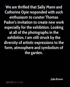 Julia Brown  - We are thrilled that Sally Mann and Catherine Opie responded with such enthusiasm to curator Thomas Padon's invitation to create new work especially for the exhibition. Looking at all of the photographs in the exhibition, I am still struck by the diversity of artistic expressions to the form, atmosphere and symbolism of the garden.