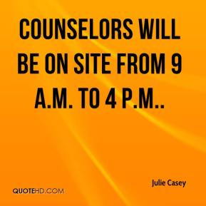 Julie Casey  - Counselors will be on site from 9 a.m. to 4 p.m..