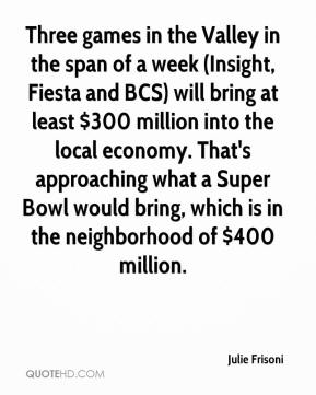 Julie Frisoni  - Three games in the Valley in the span of a week (Insight, Fiesta and BCS) will bring at least $300 million into the local economy. That's approaching what a Super Bowl would bring, which is in the neighborhood of $400 million.