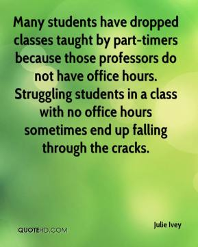 Julie Ivey  - Many students have dropped classes taught by part-timers because those professors do not have office hours. Struggling students in a class with no office hours sometimes end up falling through the cracks.