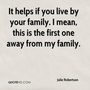 Julie Robertson  - It helps if you live by your family. I mean, this is the first one away from my family.