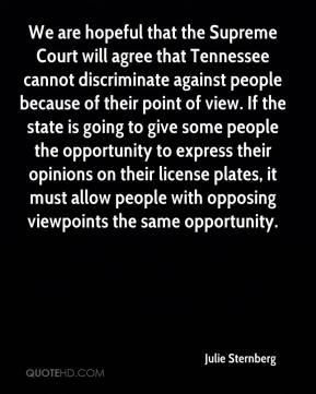 Julie Sternberg  - We are hopeful that the Supreme Court will agree that Tennessee cannot discriminate against people because of their point of view. If the state is going to give some people the opportunity to express their opinions on their license plates, it must allow people with opposing viewpoints the same opportunity.