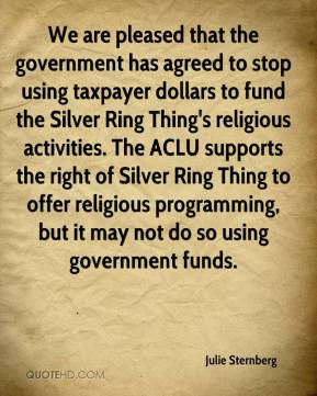 Julie Sternberg  - We are pleased that the government has agreed to stop using taxpayer dollars to fund the Silver Ring Thing's religious activities. The ACLU supports the right of Silver Ring Thing to offer religious programming, but it may not do so using government funds.