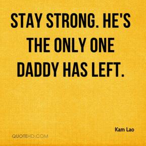 Kam Lao  - Stay strong. He's the only one Daddy has left.