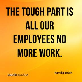 Kamika Smith  - The tough part is all our employees no more work.