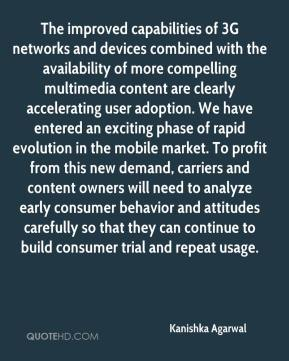 The improved capabilities of 3G networks and devices combined with the availability of more compelling multimedia content are clearly accelerating user adoption. We have entered an exciting phase of rapid evolution in the mobile market. To profit from this new demand, carriers and content owners will need to analyze early consumer behavior and attitudes carefully so that they can continue to build consumer trial and repeat usage.