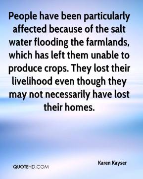Karen Kayser  - People have been particularly affected because of the salt water flooding the farmlands, which has left them unable to produce crops. They lost their livelihood even though they may not necessarily have lost their homes.