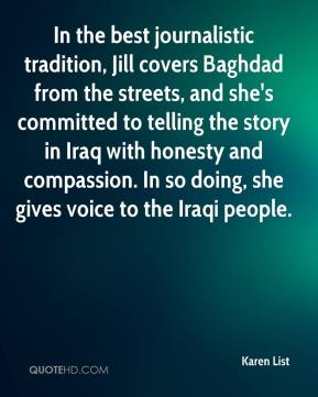 Karen List  - In the best journalistic tradition, Jill covers Baghdad from the streets, and she's committed to telling the story in Iraq with honesty and compassion. In so doing, she gives voice to the Iraqi people.