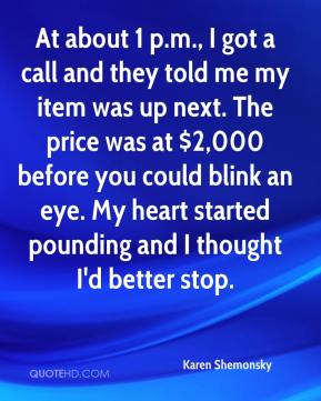 Karen Shemonsky  - At about 1 p.m., I got a call and they told me my item was up next. The price was at $2,000 before you could blink an eye. My heart started pounding and I thought I'd better stop.