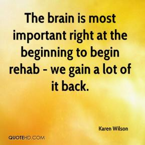 Karen Wilson  - The brain is most important right at the beginning to begin rehab - we gain a lot of it back.