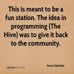 Karen Zabriskie  - This is meant to be a fun station. The idea in programming (The Hive) was to give it back to the community.
