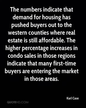 Karl Case  - The numbers indicate that demand for housing has pushed buyers out to the western counties where real estate is still affordable. The higher percentage increases in condo sales in those regions indicate that many first-time buyers are entering the market in those areas.