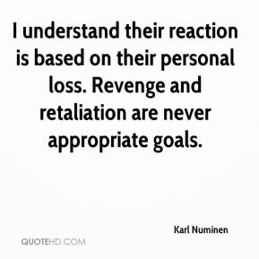 Karl Numinen  - I understand their reaction is based on their personal loss. Revenge and retaliation are never appropriate goals.
