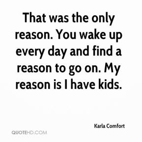 Karla Comfort  - That was the only reason. You wake up every day and find a reason to go on. My reason is I have kids.