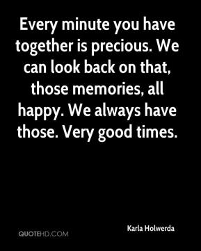 Karla Holwerda  - Every minute you have together is precious. We can look back on that, those memories, all happy. We always have those. Very good times.