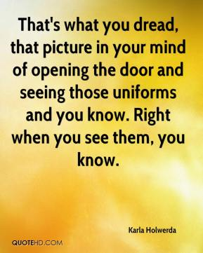 Karla Holwerda  - That's what you dread, that picture in your mind of opening the door and seeing those uniforms and you know. Right when you see them, you know.