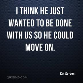 Kat Gordon  - I think he just wanted to be done with us so he could move on.