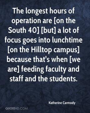 Katherine Carmody  - The longest hours of operation are [on the South 40] [but] a lot of focus goes into lunchtime [on the Hilltop campus] because that's when [we are] feeding faculty and staff and the students.