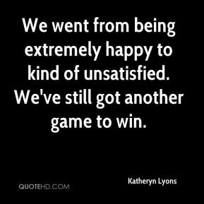 Katheryn Lyons  - We went from being extremely happy to kind of unsatisfied. We've still got another game to win.