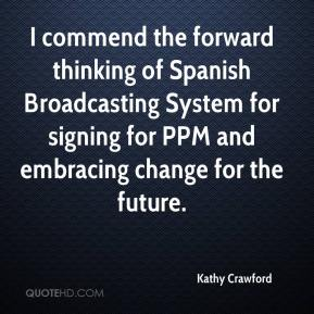 Kathy Crawford  - I commend the forward thinking of Spanish Broadcasting System for signing for PPM and embracing change for the future.